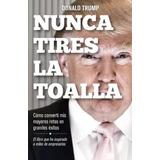 Nunca Tires La Toalla - Donald J. Trump - Pdf Alta Calidad
